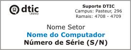 Informações da etiqueta do Suporte DTIC:Marca DTIC; Dados do Suporte DTIC (Campus: Pasteur, 296 / Ramais: 4708-4709)Nome do SetorNome do ComputadorNúmero de Série do Computador (S/N)